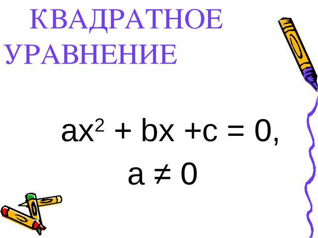 КВАДРАТНОЕ УРАВНЕНИЕ aх2 + bx +c = 0, a ≠ 0