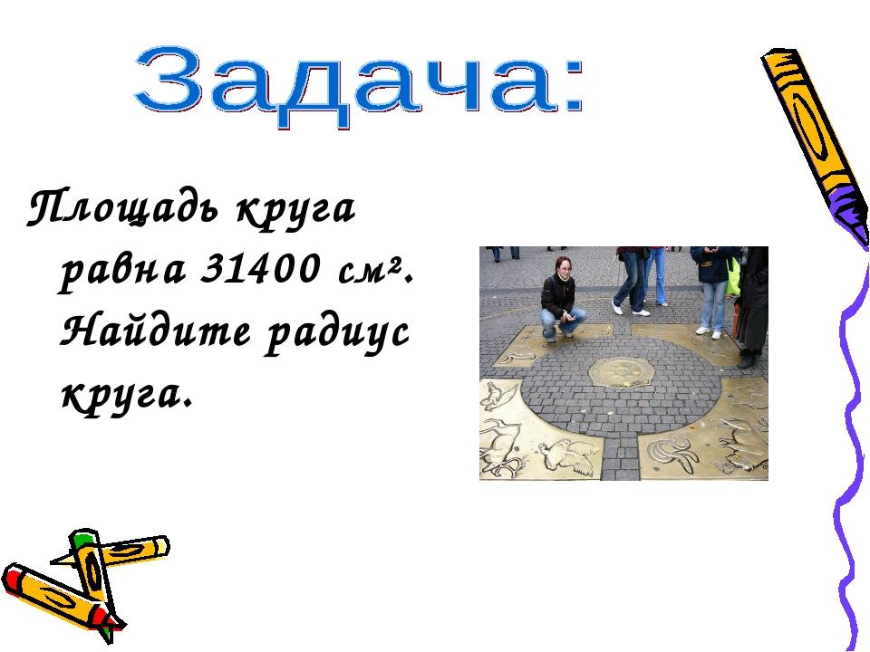 Площадь круга равна 31400 см². Найдите радиус круга.