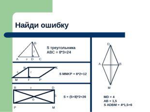 Найди ошибку  B  3 A 8 D C S треугольника ABC = 8*3=24 N K 6 2 M F P S MNKP