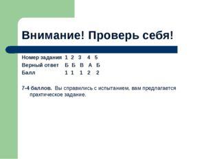 Внимание! Проверь себя! Номер задания 1 2 3 4 5 Верный ответ Б Б В А Б Балл 1