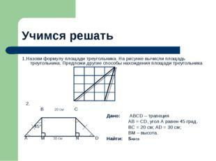 Учимся решать 1.Назови формулу площади треугольника. На рисунке вычисли площа