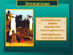 Земледельцы Земледельцы-имели имущество: землю,дом,скот; земледельцы платили