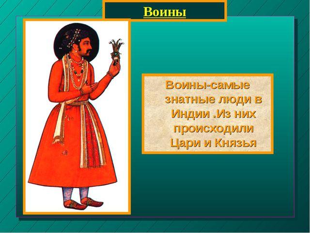 Воины Воины-самые знатные люди в Индии .Из них происходили Цари и Князья