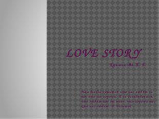 LOVE STORY Кучманова Ж. Б. Нам всегда кажется что нас любят за то, что мы хор