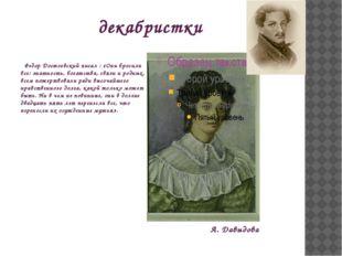 декабристки Федор Достоевский писал : «Они бросили все: знатность, богатства,