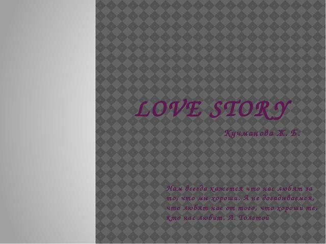 LOVE STORY Кучманова Ж. Б. Нам всегда кажется что нас любят за то, что мы хор...