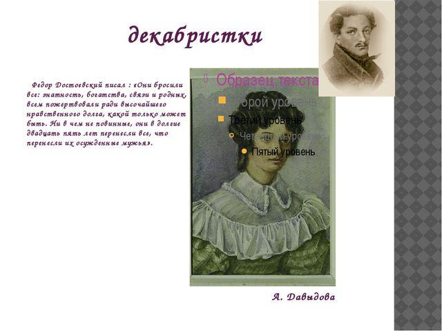 декабристки Федор Достоевский писал : «Они бросили все: знатность, богатства,...