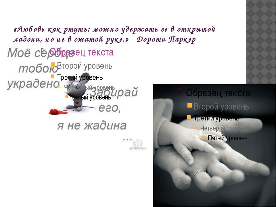«Любовь как ртуть: можно удержать ее в открытой ладони, но не в сжатой руке.»...