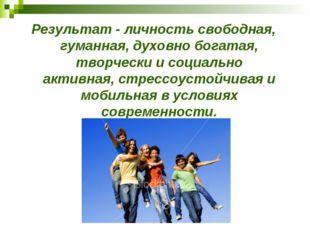Результат - личность свободная, гуманная, духовно богатая, творчески и социал