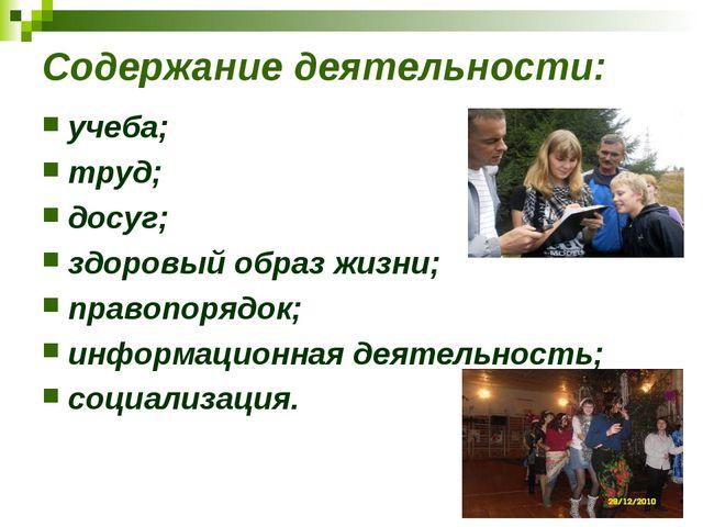 Содержание деятельности: учеба; труд; досуг; здоровый образ жизни; правопоряд...