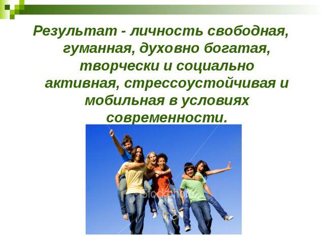 Результат - личность свободная, гуманная, духовно богатая, творчески и социал...