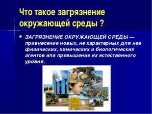 Что такое загрязнение окружающей среды ? ЗАГРЯЗНЕНИЕ ОКРУЖАЮЩЕЙ СРЕДЫ— привн