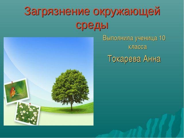 Загрязнение окружающей среды Выполнила ученица 10 класса Токарева Анна