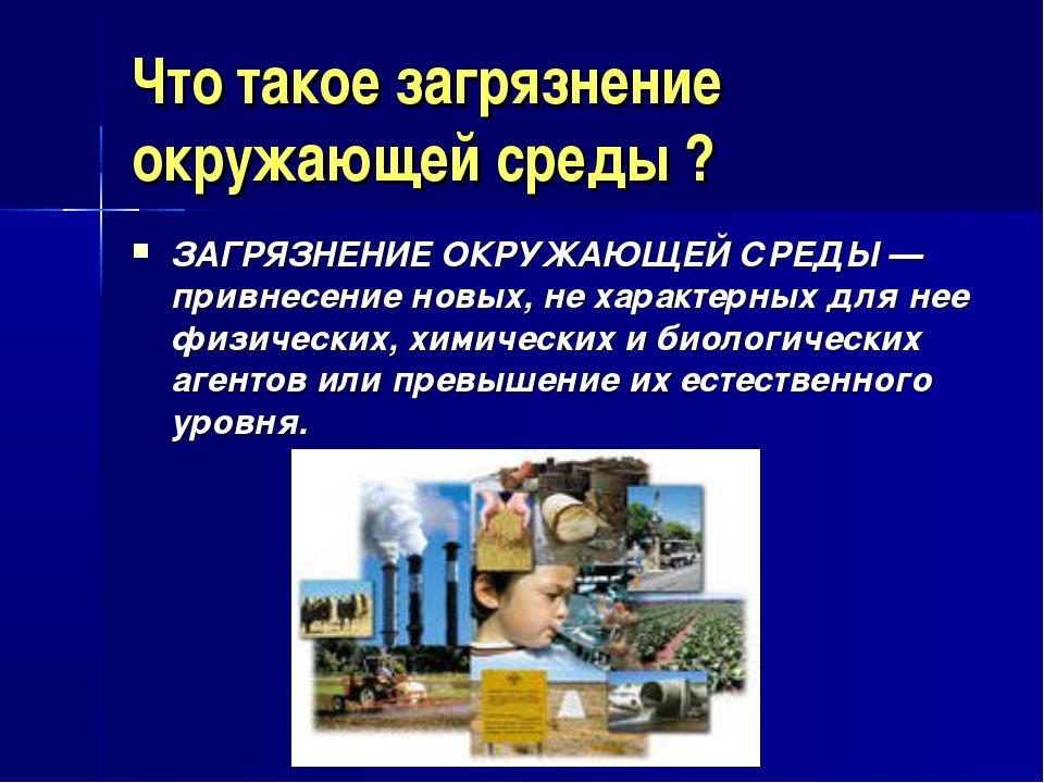Что такое загрязнение окружающей среды ? ЗАГРЯЗНЕНИЕ ОКРУЖАЮЩЕЙ СРЕДЫ— привн...