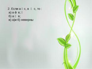 2. Если а ‖ с, в ‖ с, то : а) а ⊥ в;  б) а ‖ в; в) а)и б) неверны