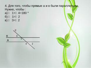 4. Для того, чтобы прямые a и в были параллельны, Нужно, чтобы : а) ∠ 1+∠4=18