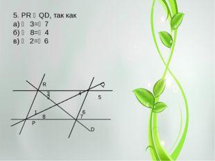 R Q 2 5 8 7 P D 3 4 1 6 5. PR ‖ QD, так как а) ∠ 3=∠7 б) ∠ 8=∠4 в) ∠ 2=∠6