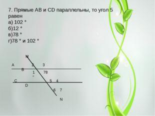 7. Прямые АВ и СD параллельны, то угол 5 равен а) 102 ° б)12 ° в)78 ° г)78 °