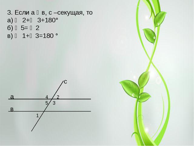 а в 2 3 с 1 3. Если а ‖ в, с –секущая, то а) ∠2+∠3+180° б) ∠5= ∠2 в) ∠ 1+∠3...
