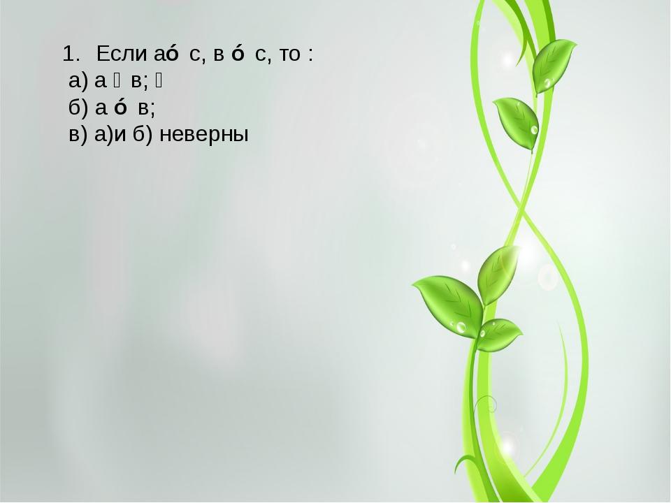 Если а⊥ с, в ⊥ с, то : а) а ‖ в;  б) а ⊥ в; в) а)и б) неверны