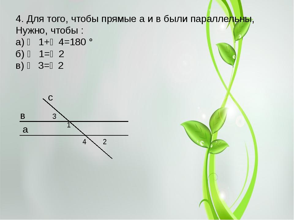 4. Для того, чтобы прямые a и в были параллельны, Нужно, чтобы : а) ∠ 1+∠4=18...
