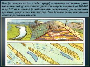 Озы (от шведского ås - хребет, гряда) — линейно вытянутые, узкие валы высотой