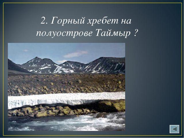 2. Горный хребет на полуострове Таймыр ?