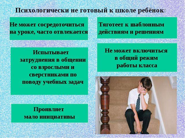 Психологически не готовый к школе ребёнок: Испытывает затруднения в общении...