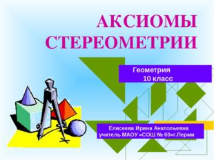 АКСИОМЫ СТЕРЕОМЕТРИИ Геометрия 10 класс Елисеева Ирина Анатольевна учитель МА