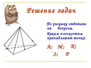 В А С М Р S К Решение задач По рисунку ответьте на вопросы. Каким плоскостям