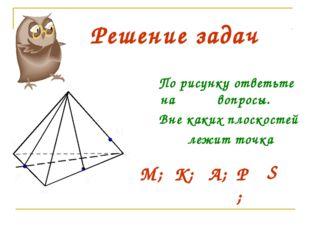 В А С М Р S К Решение задач По рисунку ответьте на вопросы. Вне каких плоскос