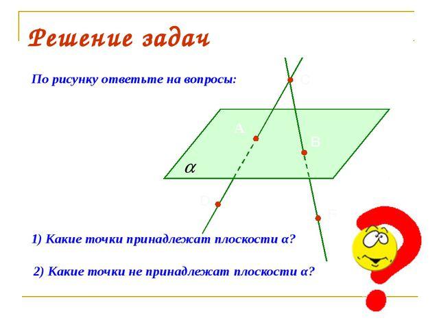 Решение задач По рисунку ответьте на вопросы: 1) Какие точки принадлежат плос...