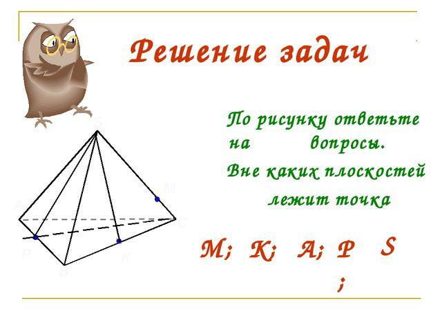 В А С М Р S К Решение задач По рисунку ответьте на вопросы. Вне каких плоскос...