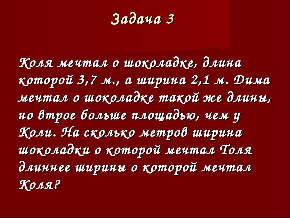 Задача 3 Коля мечтал о шоколадке, длина которой 3,7 м., а ширина 2,1 м. Дима...
