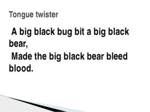 A big black bug bit a big black bear, Made the big black bear bleed blood. T