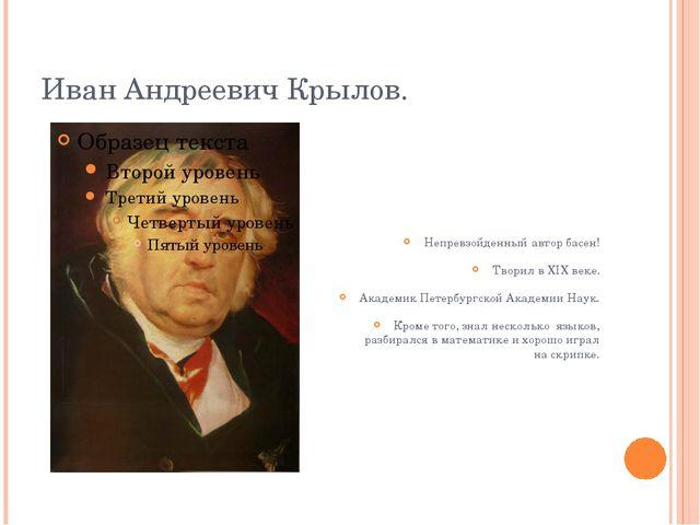 Иван Андреевич Крылов. Непревзойденный автор басен! Творил в XIX веке. Академ...