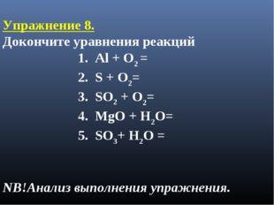 Упражнение 8. Докончите уравнения реакций 1. Al + O2 = 2. S + O2= 3. SO2 + O