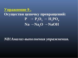 Упражнение 9 . Осуществи цепочку превращений: P → P2O5 → H3PO4 Na →Na2O →NaOH