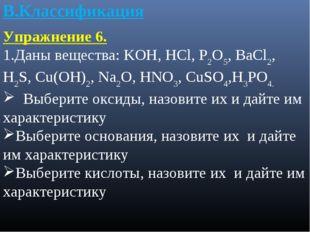 В.Классификация Упражнение 6. 1.Даны вещества: KOH, HCl, P2O5, BaCl2, H2S, Cu