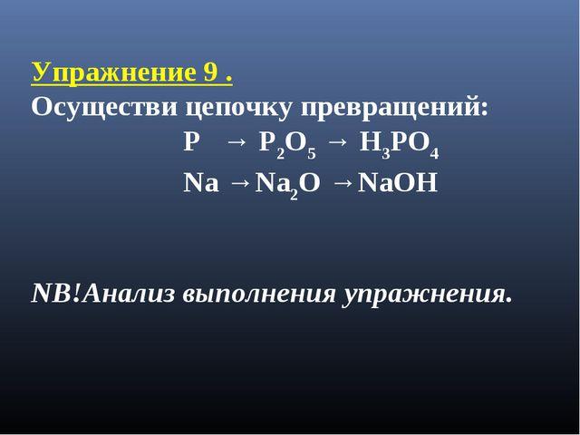Упражнение 9 . Осуществи цепочку превращений: P → P2O5 → H3PO4 Na →Na2O →NaOH...