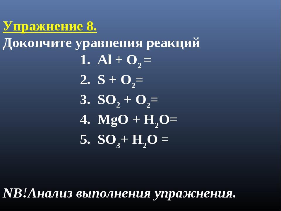 Упражнение 8. Докончите уравнения реакций 1. Al + O2 = 2. S + O2= 3. SO2 + O...