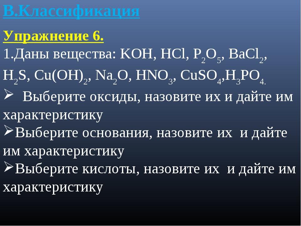 В.Классификация Упражнение 6. 1.Даны вещества: KOH, HCl, P2O5, BaCl2, H2S, Cu...