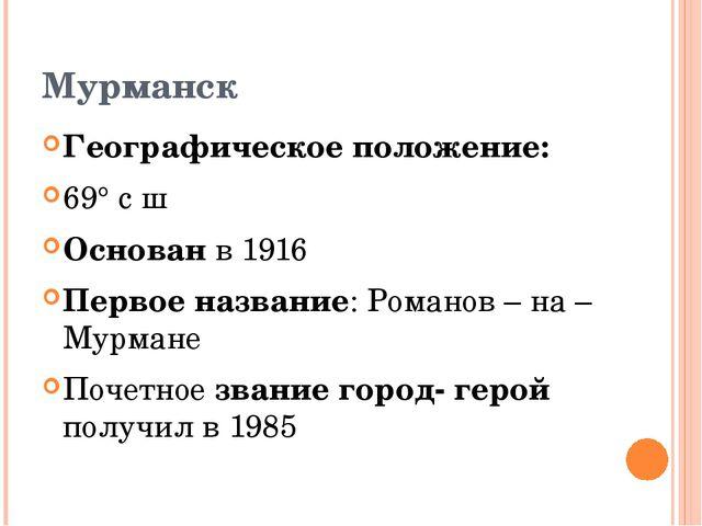 Мурманск Географическое положение: 69° с ш Основан в 1916 Первое название: Ро...