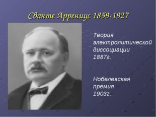 Сванте Аррениус 1859-1927 Теория электролитической диссоциации 1887г. Нобелев