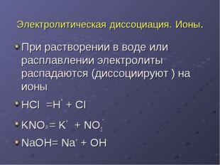 Электролитическая диссоциация. Ионы. При растворении в воде или расплавлении