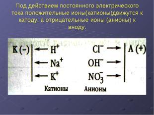 Под действием постоянного электрического тока положительные ионы(катионы)движ