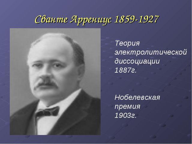 Сванте Аррениус 1859-1927 Теория электролитической диссоциации 1887г. Нобелев...