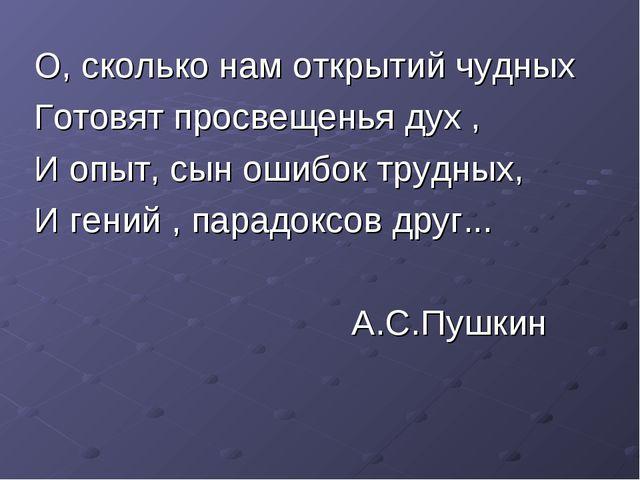 О, сколько нам открытий чудных Готовят просвещенья дух , И опыт, сын ошибок т...