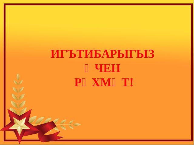 ИГЪТИБАРЫГЫЗ ӨЧЕН РӘХМӘТ!