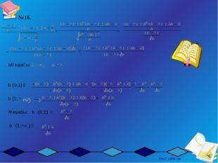 №16. = = = Мұндағы   b (0;1) ⟹ = = b (1; + =  Жауабы: b